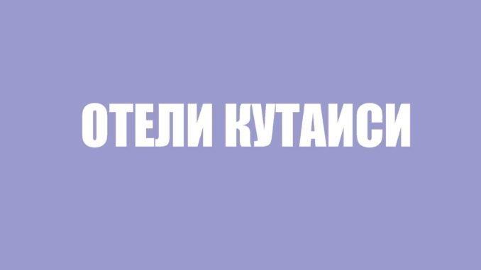 ОТЕЛИ КУТАИСИ